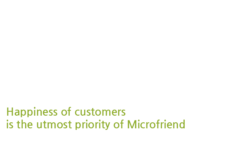 Happiness of customers inside and outside is the utmost priority of Microfriend